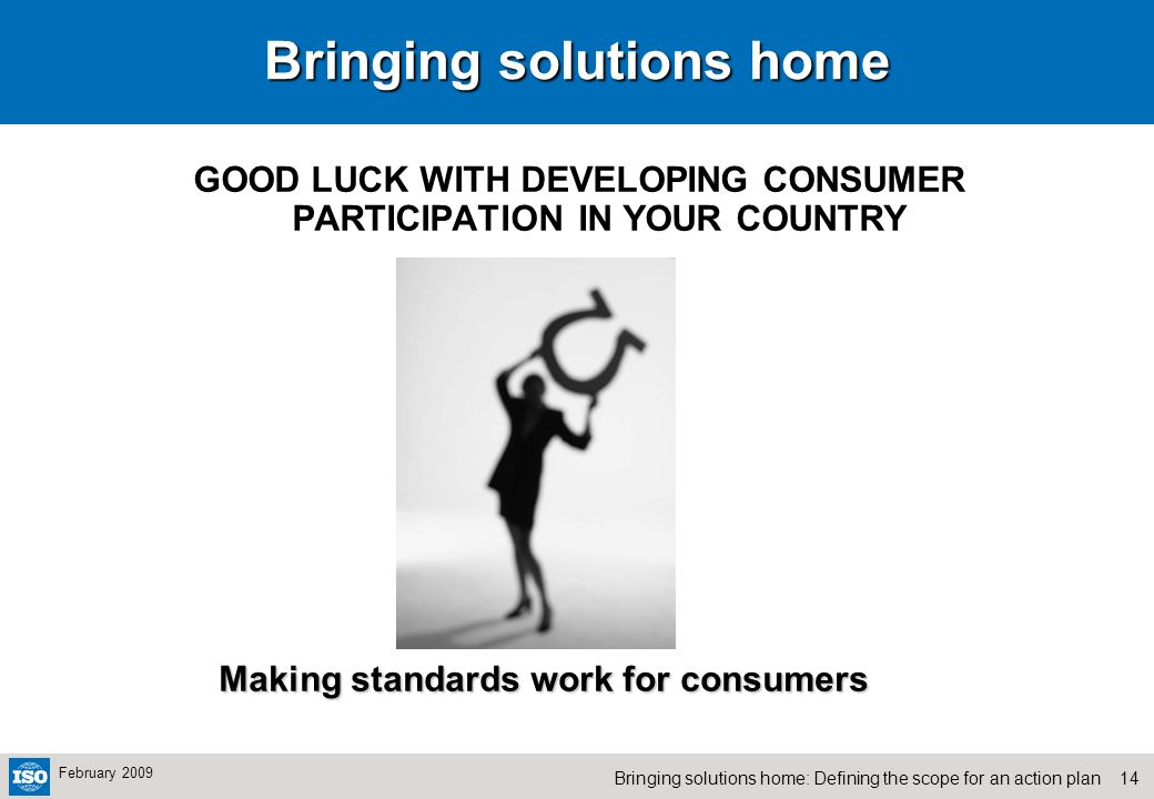 14Bringing solutions home: Defining the scope for an action plan February 2009 Bringing solutions home GOOD LUCK WITH DEVELOPING CONSUMER PARTICIPATION IN YOUR COUNTRY Making standards work for consumers