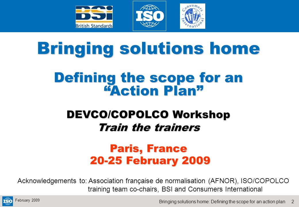 2Bringing solutions home: Defining the scope for an action plan February 2009 Bringing solutions home Defining the scope for an Action Plan DEVCO/COPOLCO Workshop Train the trainers Paris, France 20-25 February 2009 20-25 February 2009 Acknowledgements to: Association française de normalisation (AFNOR), ISO/COPOLCO training team co-chairs, BSI and Consumers International