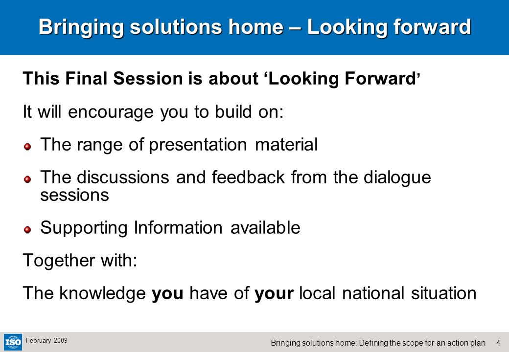 4Bringing solutions home: Defining the scope for an action plan February 2009 Bringing solutions home – Looking forward This Final Session is about Looking Forward It will encourage you to build on: The range of presentation material The discussions and feedback from the dialogue sessions Supporting Information available Together with: The knowledge you have of your local national situation