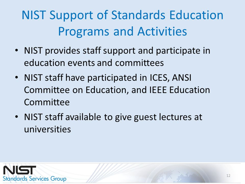 NIST Support of Standards Education Programs and Activities NIST provides staff support and participate in education events and committees NIST staff have participated in ICES, ANSI Committee on Education, and IEEE Education Committee NIST staff available to give guest lectures at universities 12