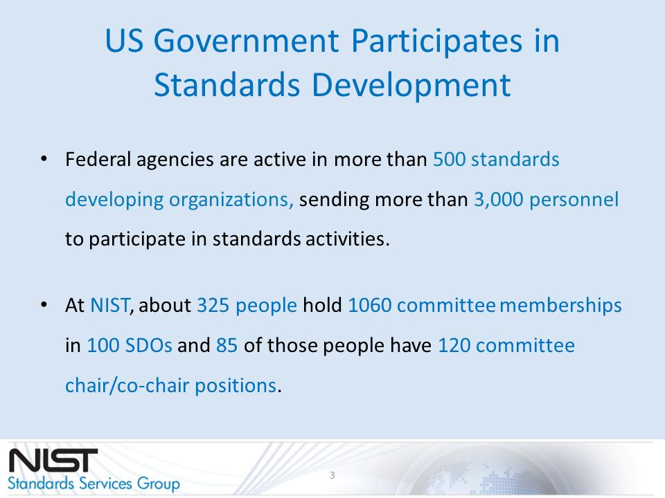 US Government Participates in Standards Development 3 Federal agencies are active in more than 500 standards developing organizations, sending more than 3,000 personnel to participate in standards activities.