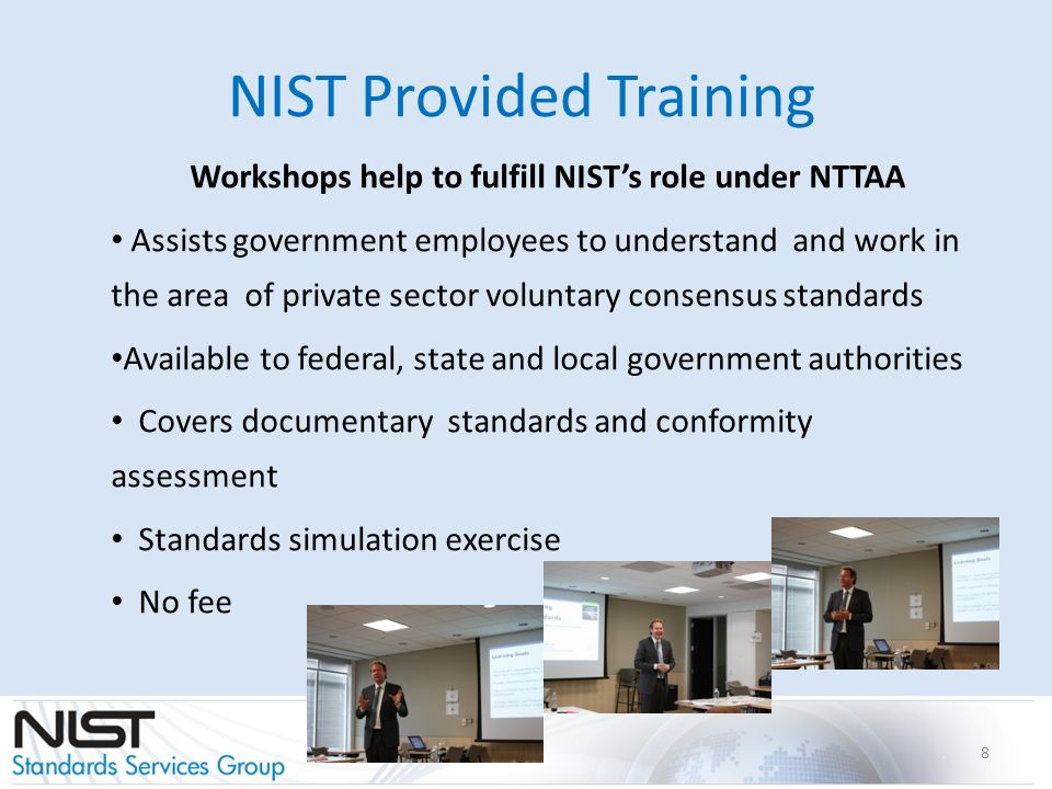 NIST Provided Training Workshops help to fulfill NISTs role under NTTAA Assists government employees to understand and work in the area of private sector voluntary consensus standards Available to federal, state and local government authorities Covers documentary standards and conformity assessment Standards simulation exercise No fee 8