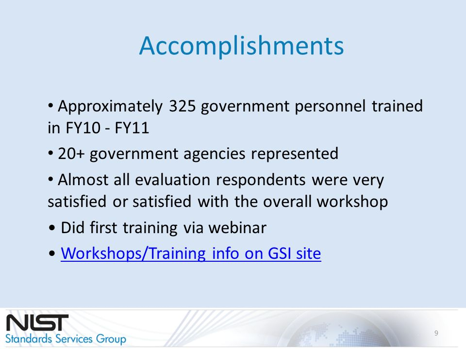 Accomplishments Approximately 325 government personnel trained in FY10 - FY11 20+ government agencies represented Almost all evaluation respondents were very satisfied or satisfied with the overall workshop Did first training via webinar Workshops/Training info on GSI site 9