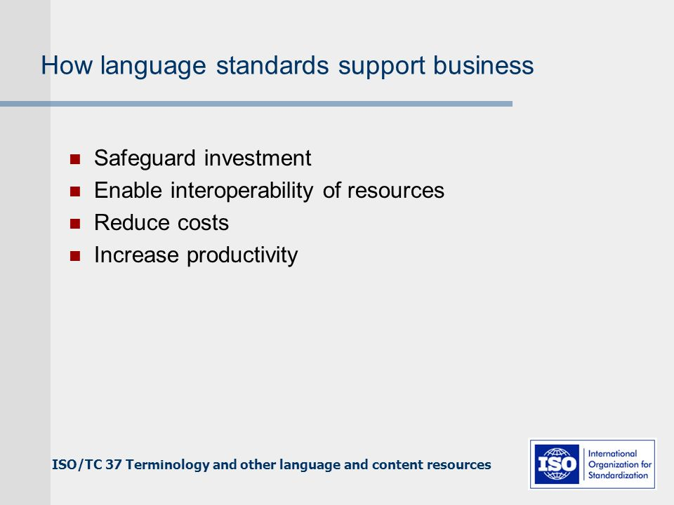 ISO/TC 37 Terminology and other language and content resources How language standards support business Safeguard investment Enable interoperability of resources Reduce costs Increase productivity