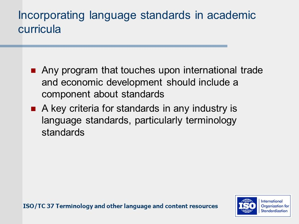 ISO/TC 37 Terminology and other language and content resources Incorporating language standards in academic curricula Any program that touches upon international trade and economic development should include a component about standards A key criteria for standards in any industry is language standards, particularly terminology standards