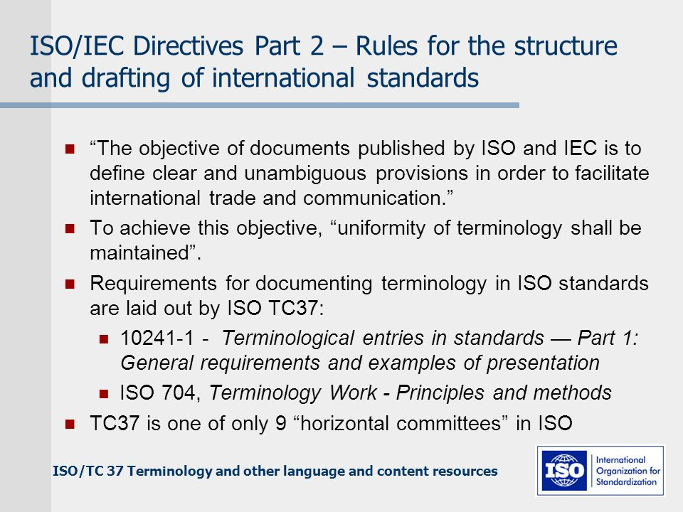 ISO/TC 37 Terminology and other language and content resources ISO/IEC Directives Part 2 – Rules for the structure and drafting of international standards The objective of documents published by ISO and IEC is to define clear and unambiguous provisions in order to facilitate international trade and communication.