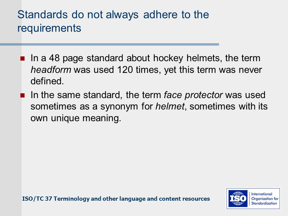 ISO/TC 37 Terminology and other language and content resources Standards do not always adhere to the requirements In a 48 page standard about hockey helmets, the term headform was used 120 times, yet this term was never defined.