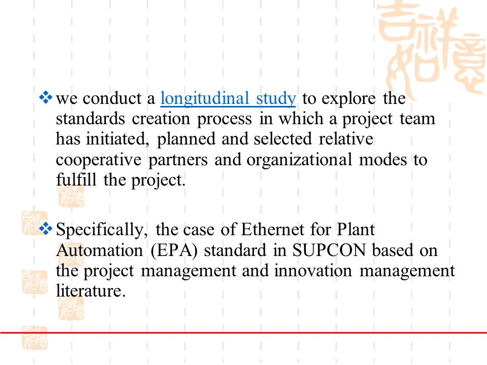 we conduct a longitudinal study to explore the standards creation process in which a project team has initiated, planned and selected relative cooperative partners and organizational modes to fulfill the project.longitudinal study Specifically, the case of Ethernet for Plant Automation (EPA) standard in SUPCON based on the project management and innovation management literature.
