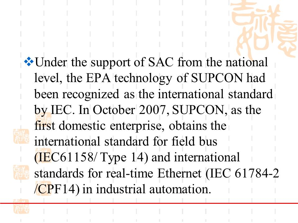 Under the support of SAC from the national level, the EPA technology of SUPCON had been recognized as the international standard by IEC.
