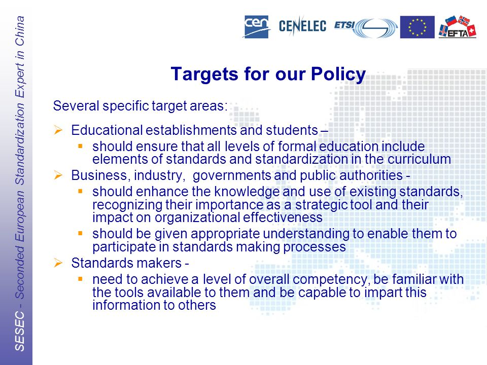 The European Standards Organizations (ESOs) CEN, CENELEC, ETSI SESEC - Seconded European Standardization Expert in China Targets for our Policy Several specific target areas: Educational establishments and students – should ensure that all levels of formal education include elements of standards and standardization in the curriculum Business, industry, governments and public authorities - should enhance the knowledge and use of existing standards, recognizing their importance as a strategic tool and their impact on organizational effectiveness should be given appropriate understanding to enable them to participate in standards making processes Standards makers - need to achieve a level of overall competency, be familiar with the tools available to them and be capable to impart this information to others