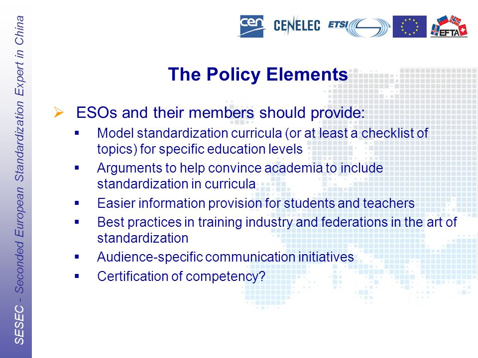 The European Standards Organizations (ESOs) CEN, CENELEC, ETSI SESEC - Seconded European Standardization Expert in China The Policy Elements ESOs and their members should provide: Model standardization curricula (or at least a checklist of topics) for specific education levels Arguments to help convince academia to include standardization in curricula Easier information provision for students and teachers Best practices in training industry and federations in the art of standardization Audience-specific communication initiatives Certification of competency