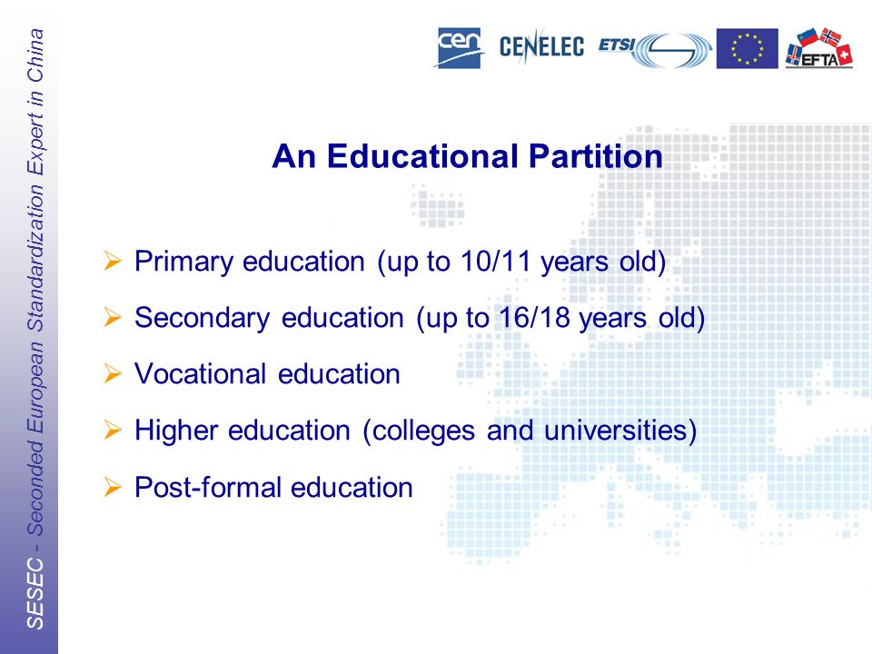 The European Standards Organizations (ESOs) CEN, CENELEC, ETSI SESEC - Seconded European Standardization Expert in China An Educational Partition Primary education (up to 10/11 years old) Secondary education (up to 16/18 years old) Vocational education Higher education (colleges and universities) Post-formal education