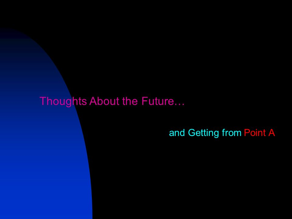 Thoughts About the Future… and Getting from Point A