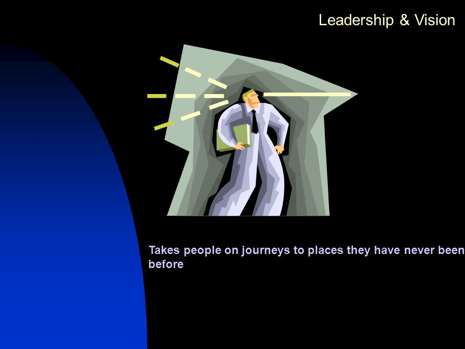 Leadership & Vision Takes people on journeys to places they have never been before