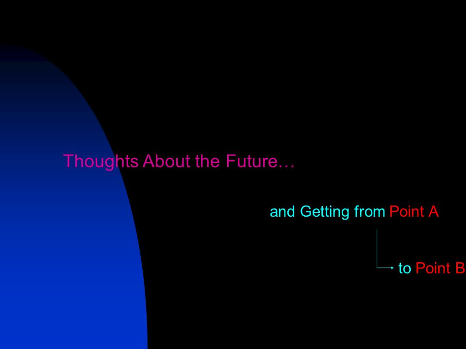 Thoughts About the Future… and Getting from Point A to Point B