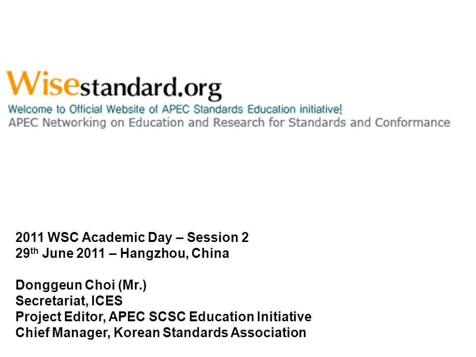 2011 WSC Academic Day – Session 2 29 th June 2011 – Hangzhou, China Donggeun Choi (Mr.) Secretariat, ICES Project Editor, APEC SCSC Education Initiative Chief Manager, Korean Standards Association