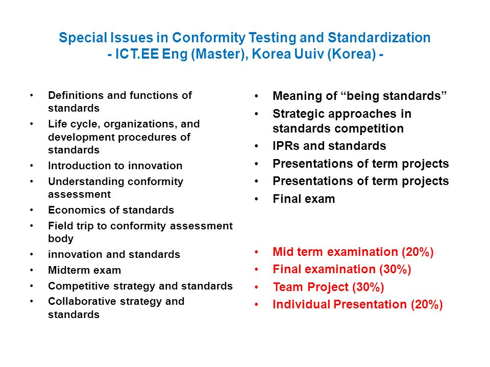 Special Issues in Conformity Testing and Standardization - ICT.EE Eng (Master), Korea Uuiv (Korea) - Definitions and functions of standards Life cycle, organizations, and development procedures of standards Introduction to innovation Understanding conformity assessment Economics of standards Field trip to conformity assessment body innovation and standards Midterm exam Competitive strategy and standards Collaborative strategy and standards Meaning of being standards Strategic approaches in standards competition IPRs and standards Presentations of term projects Final exam Mid term examination (20%) Final examination (30%) Team Project (30%) Individual Presentation (20%)