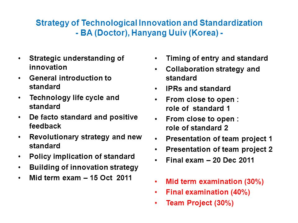 Strategy of Technological Innovation and Standardization - BA (Doctor), Hanyang Uuiv (Korea) - Strategic understanding of innovation General introduction to standard Technology life cycle and standard De facto standard and positive feedback Revolutionary strategy and new standard Policy implication of standard Building of innovation strategy Mid term exam – 15 Oct 2011 Timing of entry and standard Collaboration strategy and standard IPRs and standard From close to open : role of standard 1 From close to open : role of standard 2 Presentation of team project 1 Presentation of team project 2 Final exam – 20 Dec 2011 Mid term examination (30%) Final examination (40%) Team Project (30%)