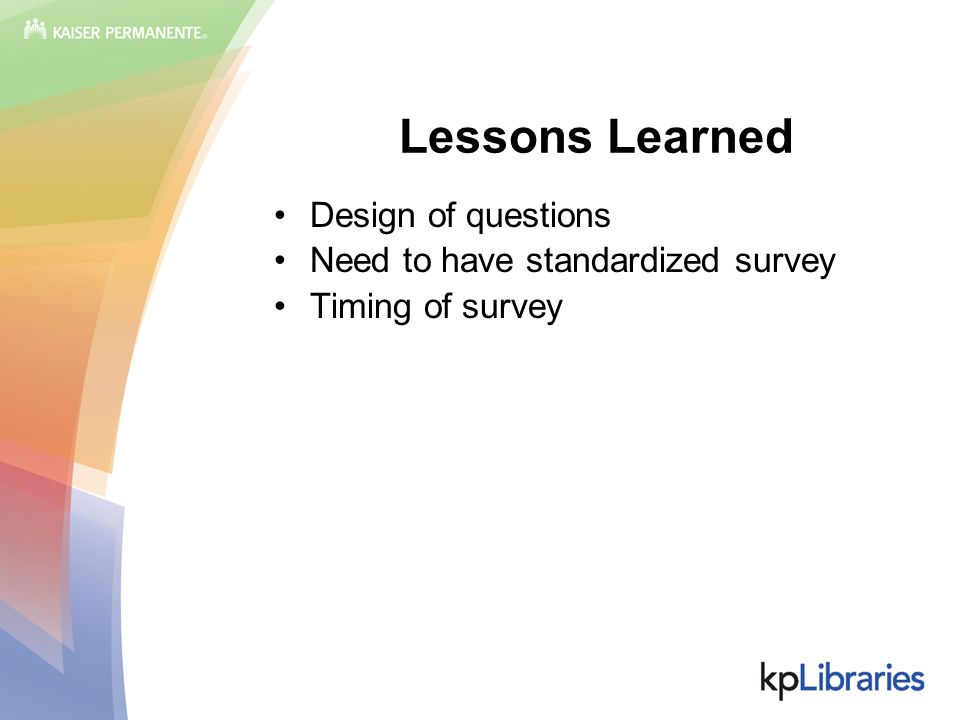 Lessons Learned Design of questions Need to have standardized survey Timing of survey