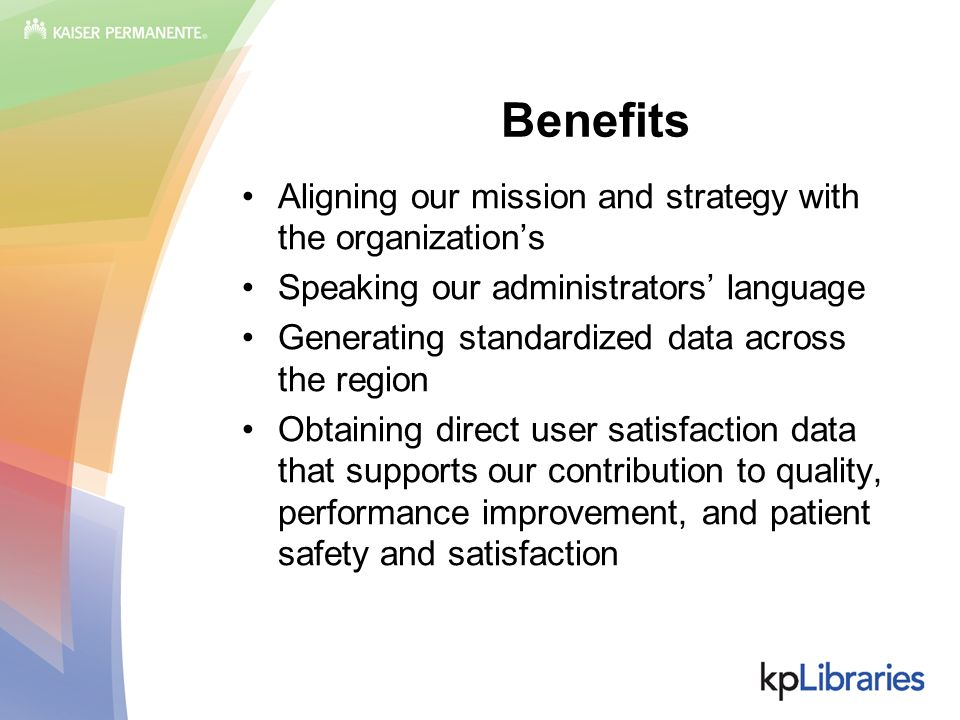 Benefits Aligning our mission and strategy with the organizations Speaking our administrators language Generating standardized data across the region Obtaining direct user satisfaction data that supports our contribution to quality, performance improvement, and patient safety and satisfaction
