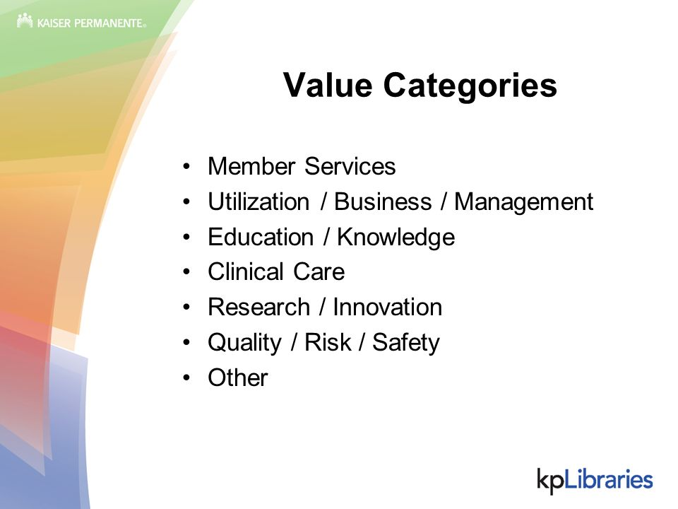 Value Categories Member Services Utilization / Business / Management Education / Knowledge Clinical Care Research / Innovation Quality / Risk / Safety Other