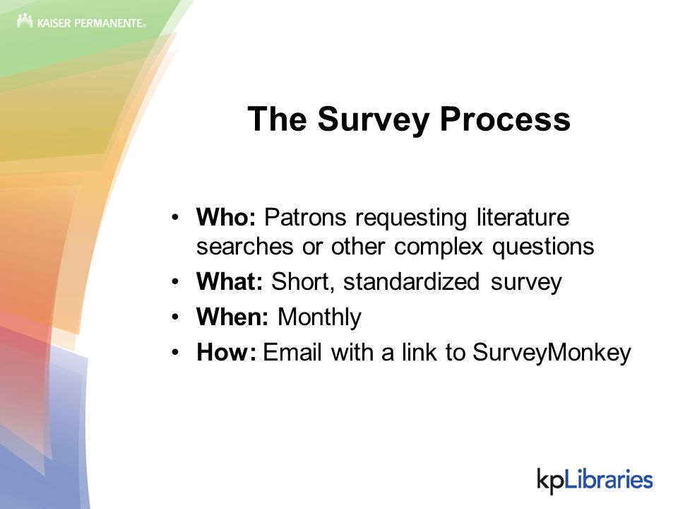 The Survey Process Who: Patrons requesting literature searches or other complex questions What: Short, standardized survey When: Monthly How: Email with a link to SurveyMonkey