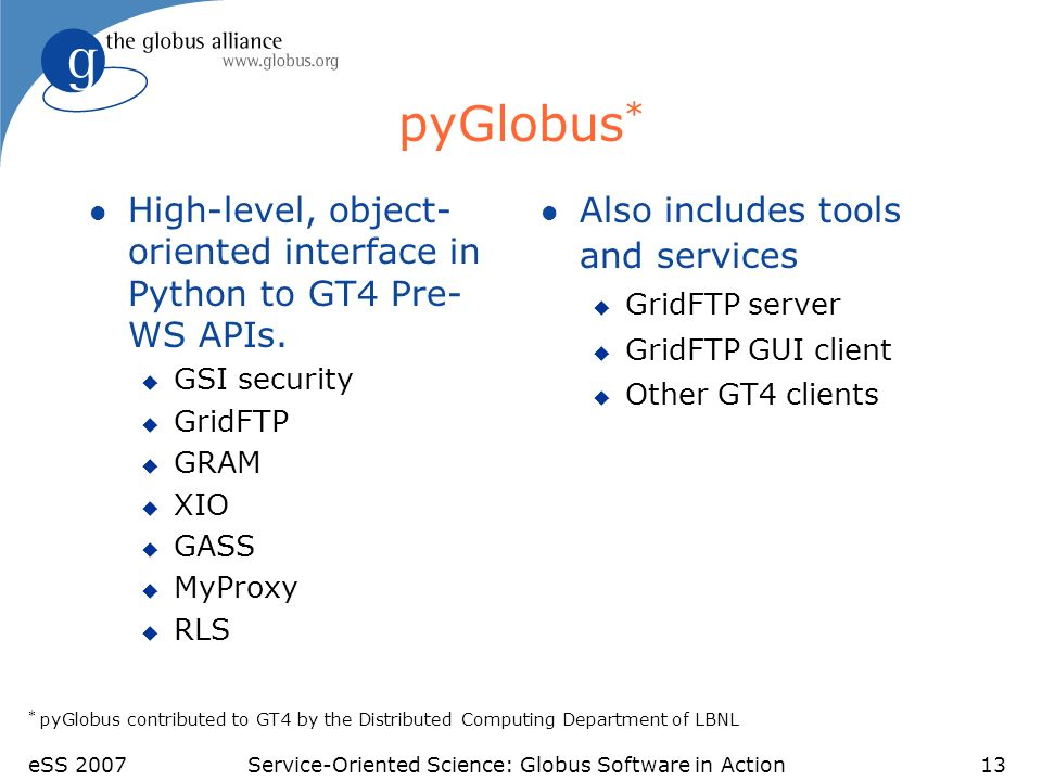 eSS 2007Service-Oriented Science: Globus Software in Action13 pyGlobus * l High-level, object- oriented interface in Python to GT4 Pre- WS APIs.