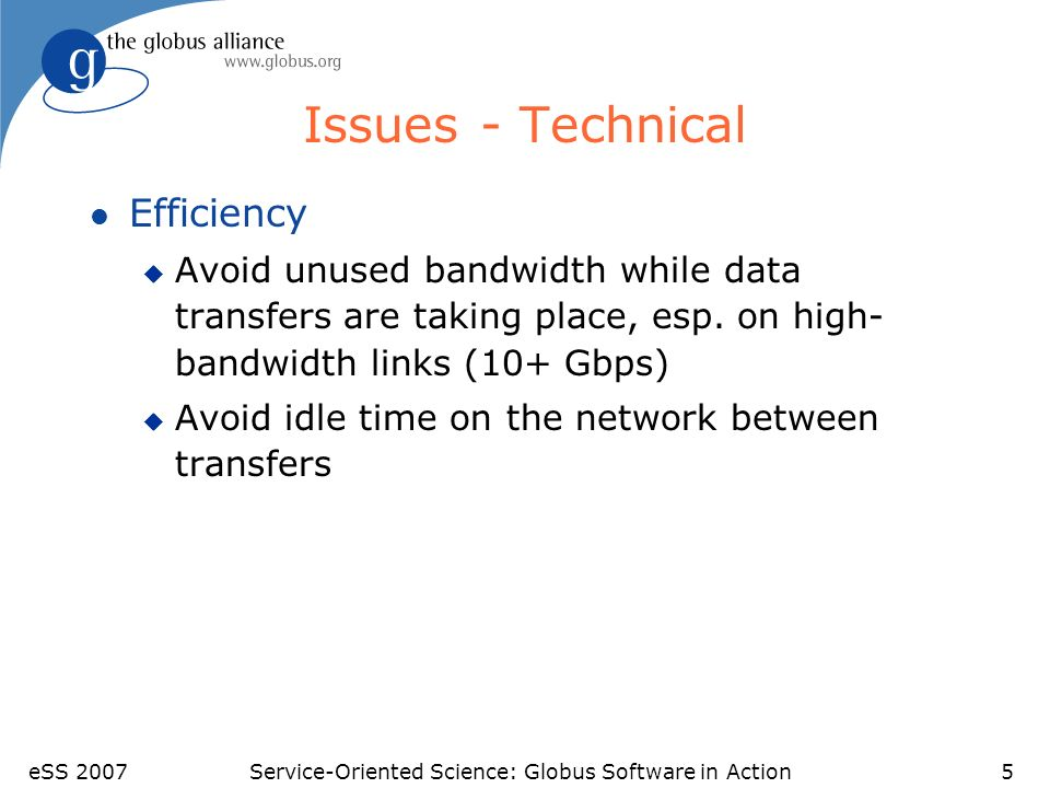 eSS 2007Service-Oriented Science: Globus Software in Action5 Issues - Technical l Efficiency u Avoid unused bandwidth while data transfers are taking place, esp.