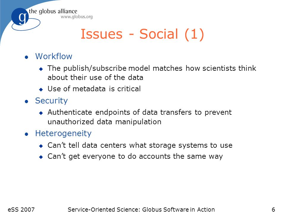 eSS 2007Service-Oriented Science: Globus Software in Action6 Issues - Social (1) l Workflow u The publish/subscribe model matches how scientists think about their use of the data u Use of metadata is critical l Security u Authenticate endpoints of data transfers to prevent unauthorized data manipulation l Heterogeneity u Cant tell data centers what storage systems to use u Cant get everyone to do accounts the same way