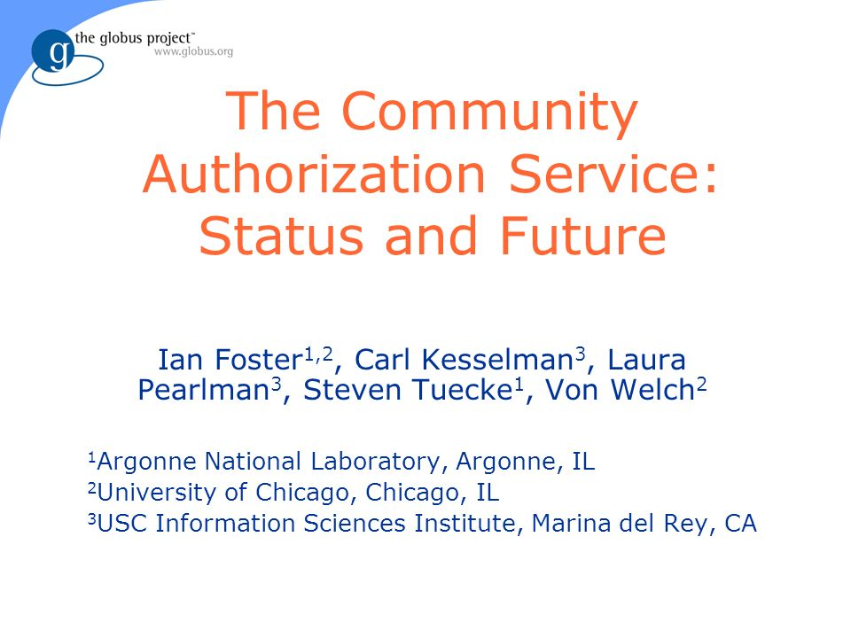 The Community Authorization Service: Status and Future Ian Foster 1,2, Carl Kesselman 3, Laura Pearlman 3, Steven Tuecke 1, Von Welch 2 1 Argonne National Laboratory, Argonne, IL 2 University of Chicago, Chicago, IL 3 USC Information Sciences Institute, Marina del Rey, CA