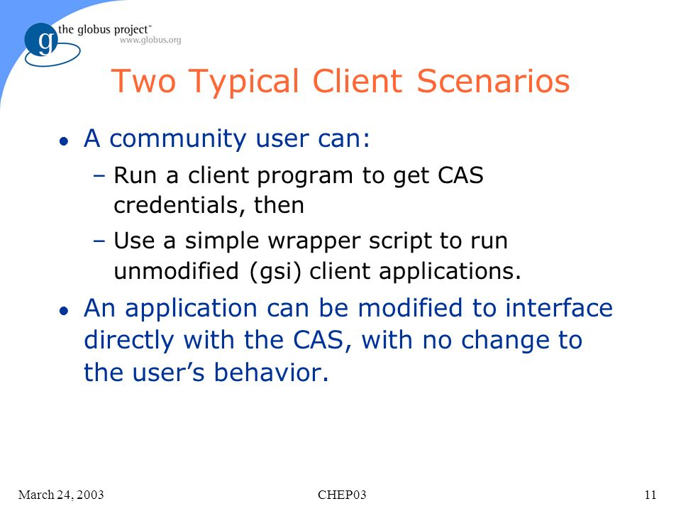 March 24, 2003 CHEP0311 Two Typical Client Scenarios l A community user can: –Run a client program to get CAS credentials, then –Use a simple wrapper script to run unmodified (gsi) client applications.