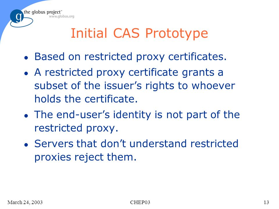 March 24, 2003 CHEP0313 Initial CAS Prototype l Based on restricted proxy certificates.