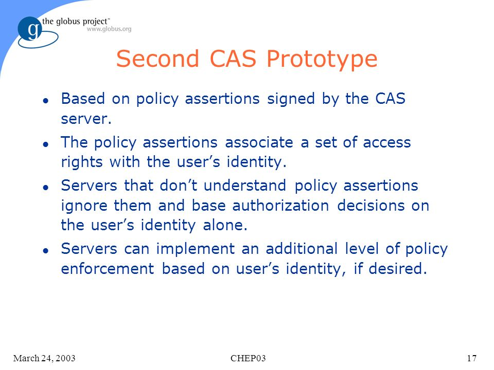 March 24, 2003 CHEP0317 Second CAS Prototype l Based on policy assertions signed by the CAS server.