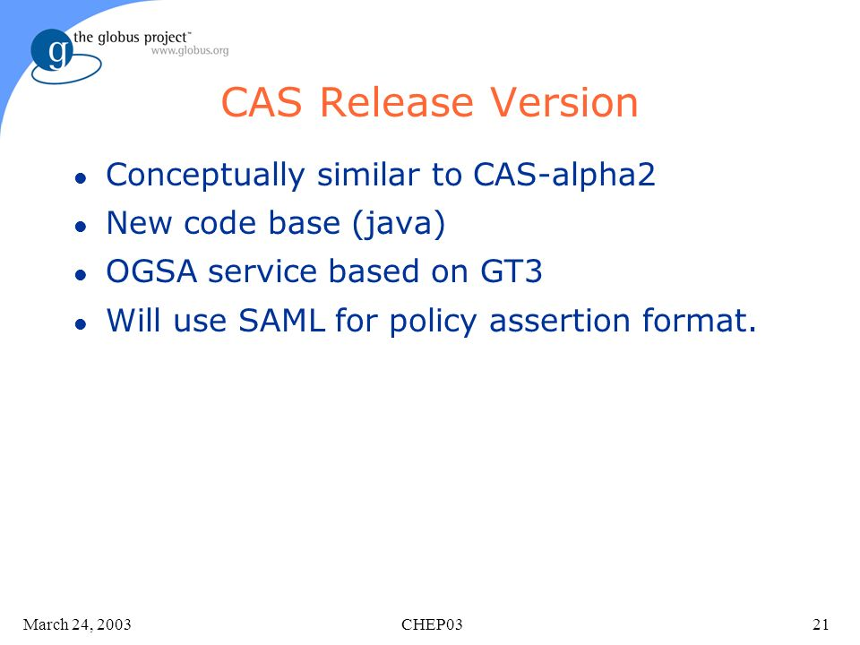 March 24, 2003 CHEP0321 CAS Release Version l Conceptually similar to CAS-alpha2 l New code base (java) l OGSA service based on GT3 l Will use SAML for policy assertion format.