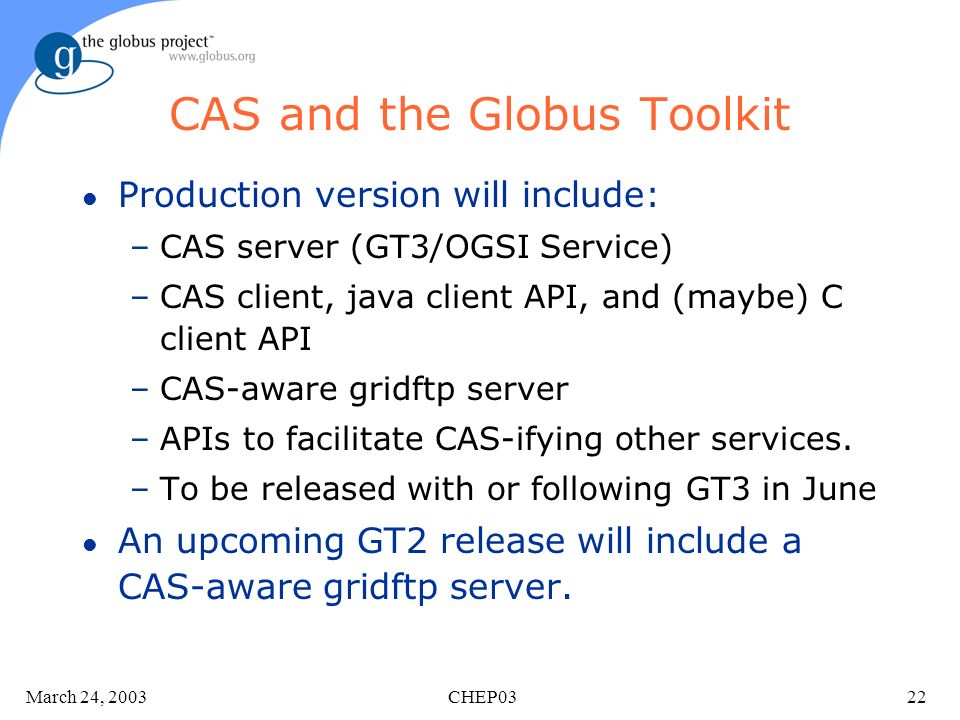 March 24, 2003 CHEP0322 CAS and the Globus Toolkit l Production version will include: –CAS server (GT3/OGSI Service) –CAS client, java client API, and (maybe) C client API –CAS-aware gridftp server –APIs to facilitate CAS-ifying other services.