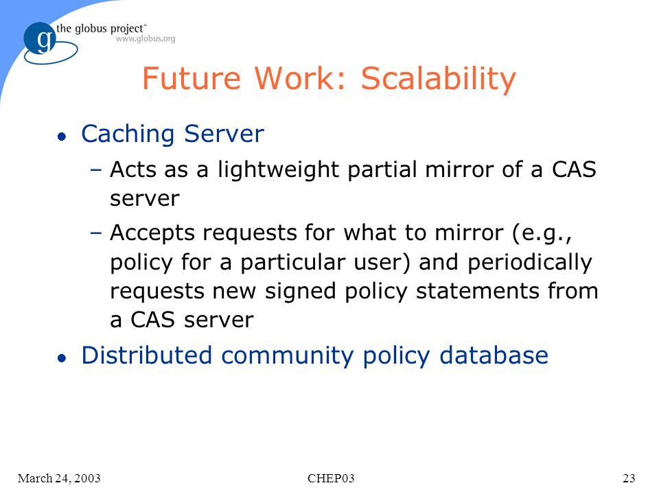 March 24, 2003 CHEP0323 Future Work: Scalability l Caching Server –Acts as a lightweight partial mirror of a CAS server –Accepts requests for what to mirror (e.g., policy for a particular user) and periodically requests new signed policy statements from a CAS server l Distributed community policy database