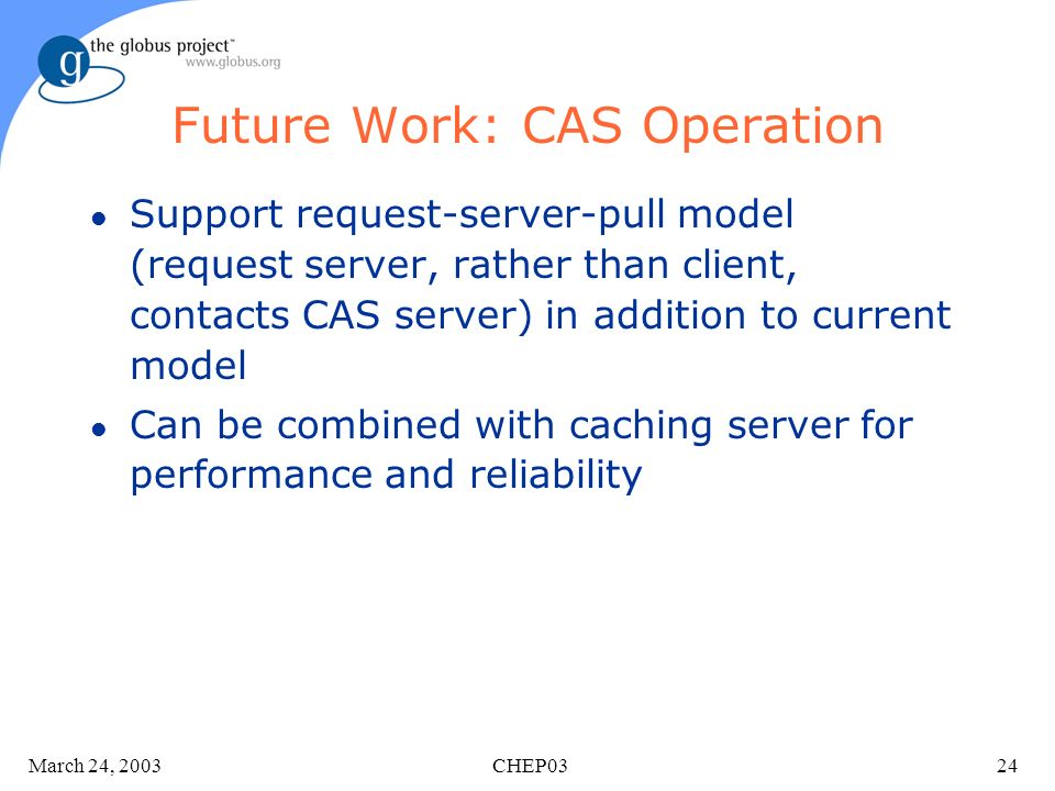 March 24, 2003 CHEP0324 Future Work: CAS Operation l Support request-server-pull model (request server, rather than client, contacts CAS server) in addition to current model l Can be combined with caching server for performance and reliability