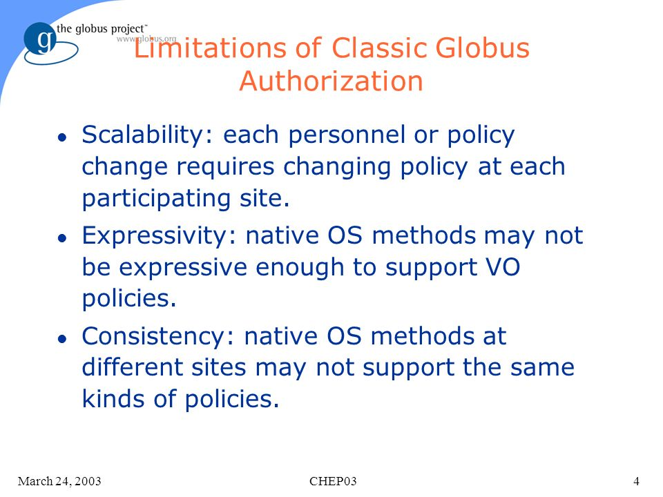 March 24, 2003 CHEP034 Limitations of Classic Globus Authorization l Scalability: each personnel or policy change requires changing policy at each participating site.