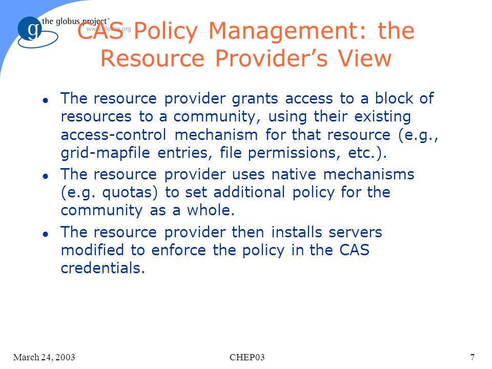March 24, 2003 CHEP037 CAS Policy Management: the Resource Providers View l The resource provider grants access to a block of resources to a community, using their existing access-control mechanism for that resource (e.g., grid-mapfile entries, file permissions, etc.).
