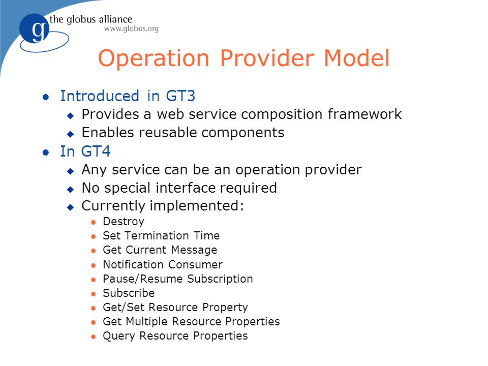 Operation Provider Model l Introduced in GT3 u Provides a web service composition framework u Enables reusable components l In GT4 u Any service can be an operation provider u No special interface required u Currently implemented: l Destroy l Set Termination Time l Get Current Message l Notification Consumer l Pause/Resume Subscription l Subscribe l Get/Set Resource Property l Get Multiple Resource Properties l Query Resource Properties