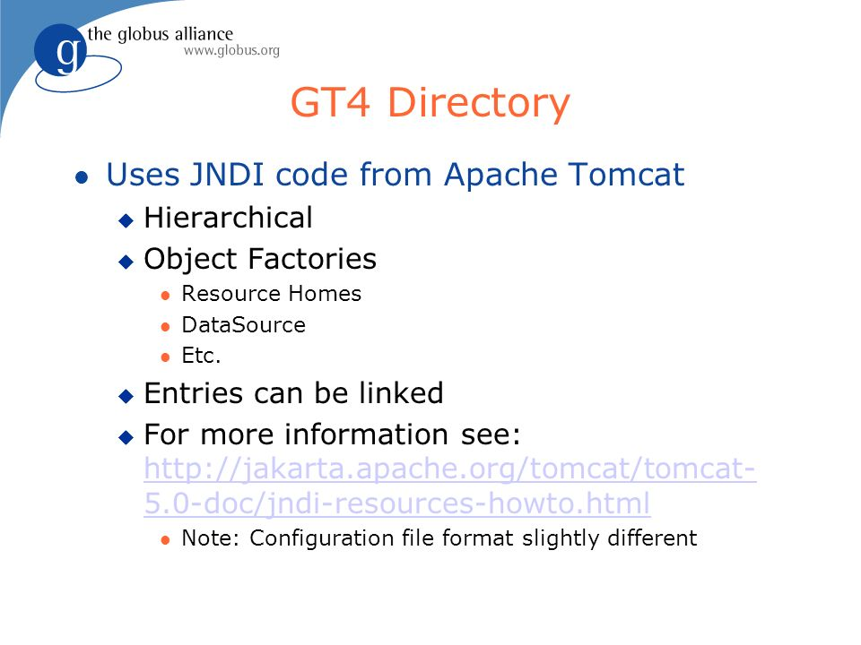 GT4 Directory l Uses JNDI code from Apache Tomcat u Hierarchical u Object Factories l Resource Homes l DataSource l Etc.