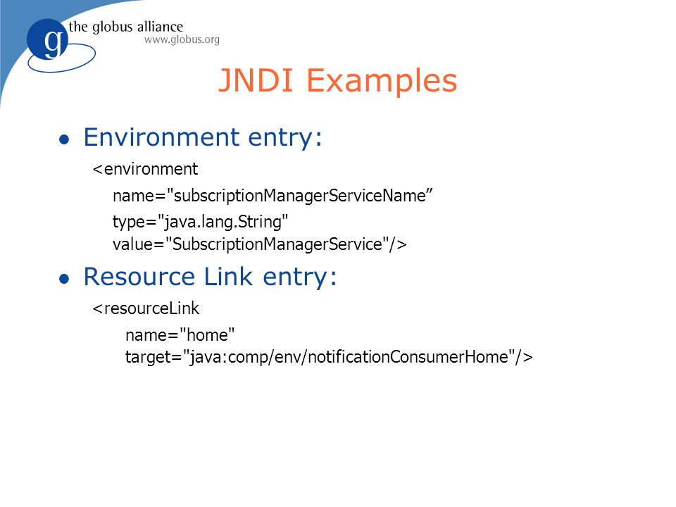 JNDI Examples l Environment entry: <environment name= subscriptionManagerServiceName type= java.lang.String value= SubscriptionManagerService /> l Resource Link entry: <resourceLink name= home target= java:comp/env/notificationConsumerHome />