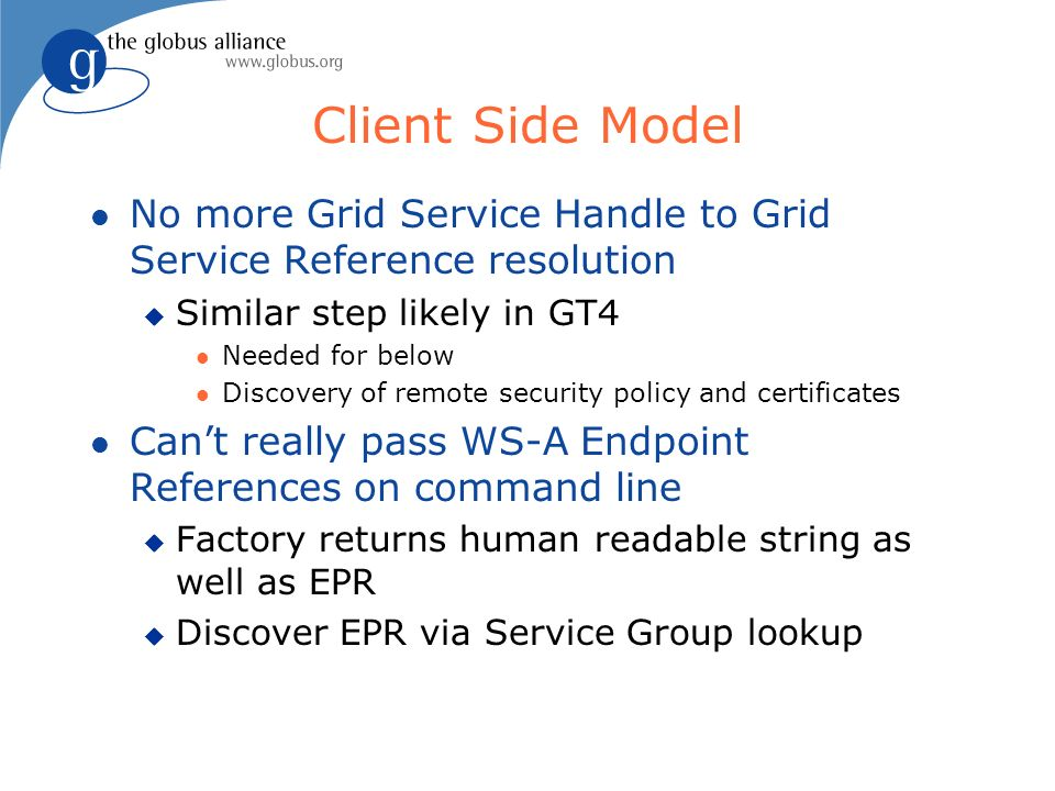Client Side Model l No more Grid Service Handle to Grid Service Reference resolution u Similar step likely in GT4 l Needed for below l Discovery of remote security policy and certificates l Cant really pass WS-A Endpoint References on command line u Factory returns human readable string as well as EPR u Discover EPR via Service Group lookup