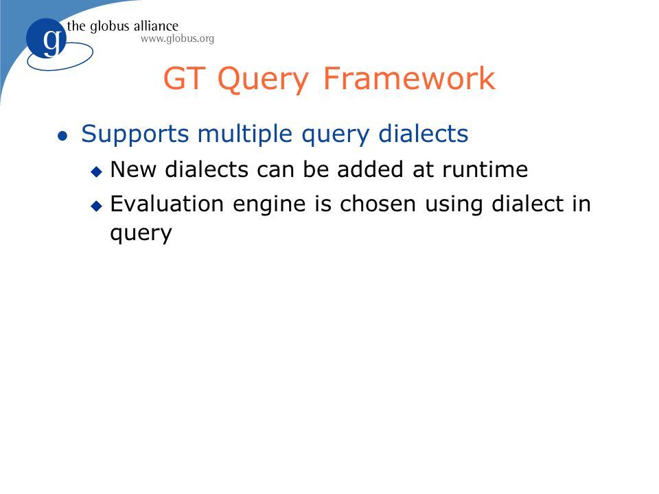 GT Query Framework l Supports multiple query dialects u New dialects can be added at runtime u Evaluation engine is chosen using dialect in query