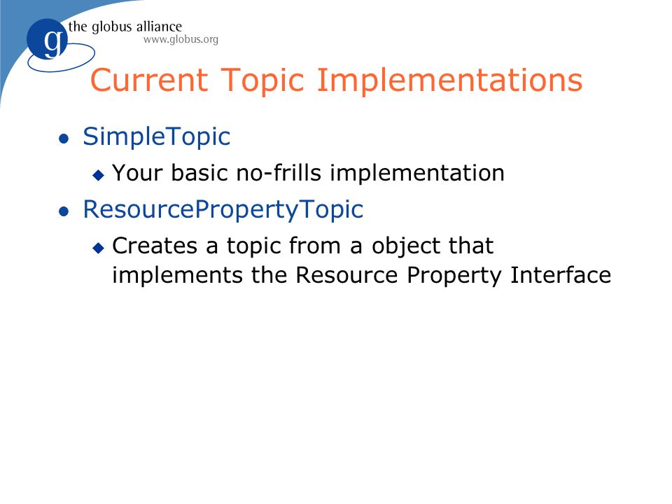 Current Topic Implementations l SimpleTopic u Your basic no-frills implementation l ResourcePropertyTopic u Creates a topic from a object that implements the Resource Property Interface