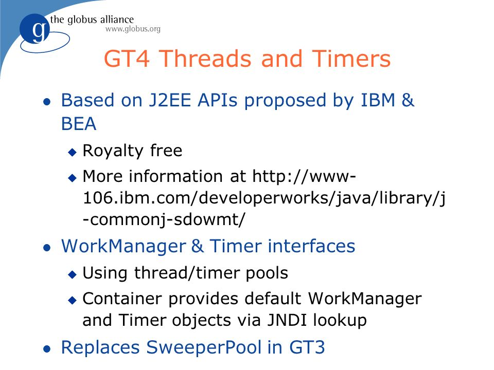 GT4 Threads and Timers l Based on J2EE APIs proposed by IBM & BEA u Royalty free u More information at http://www- 106.ibm.com/developerworks/java/library/j -commonj-sdowmt/ l WorkManager & Timer interfaces u Using thread/timer pools u Container provides default WorkManager and Timer objects via JNDI lookup l Replaces SweeperPool in GT3