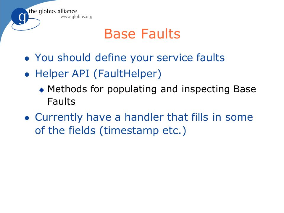 Base Faults l You should define your service faults l Helper API (FaultHelper) u Methods for populating and inspecting Base Faults l Currently have a handler that fills in some of the fields (timestamp etc.)