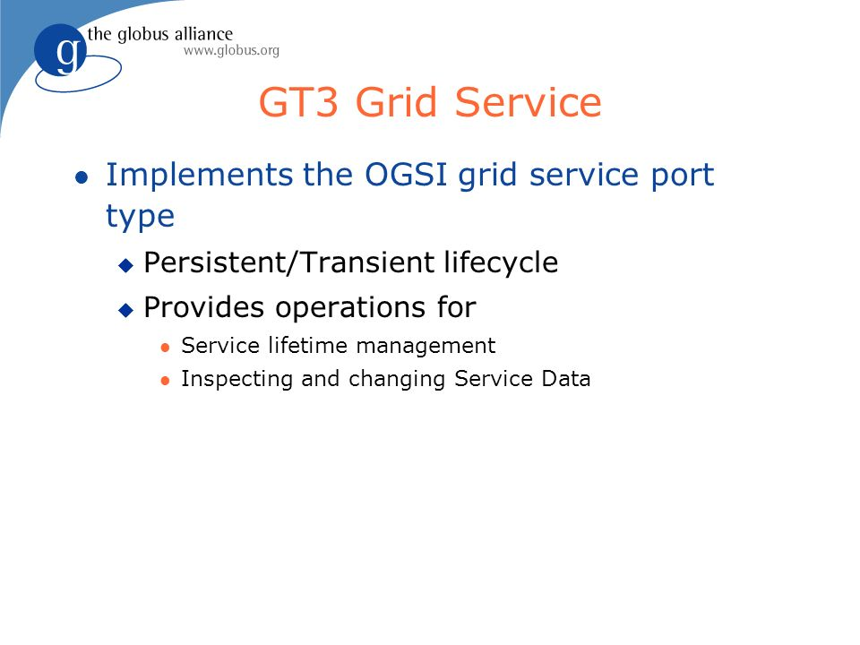 GT3 Grid Service l Implements the OGSI grid service port type u Persistent/Transient lifecycle u Provides operations for l Service lifetime management l Inspecting and changing Service Data