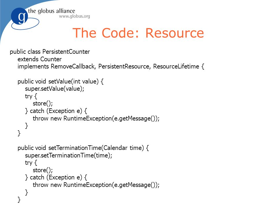 The Code: Resource public class PersistentCounter extends Counter implements RemoveCallback, PersistentResource, ResourceLifetime { public void setValue(int value) { super.setValue(value); try { store(); } catch (Exception e) { throw new RuntimeException(e.getMessage()); } public void setTerminationTime(Calendar time) { super.setTerminationTime(time); try { store(); } catch (Exception e) { throw new RuntimeException(e.getMessage()); }