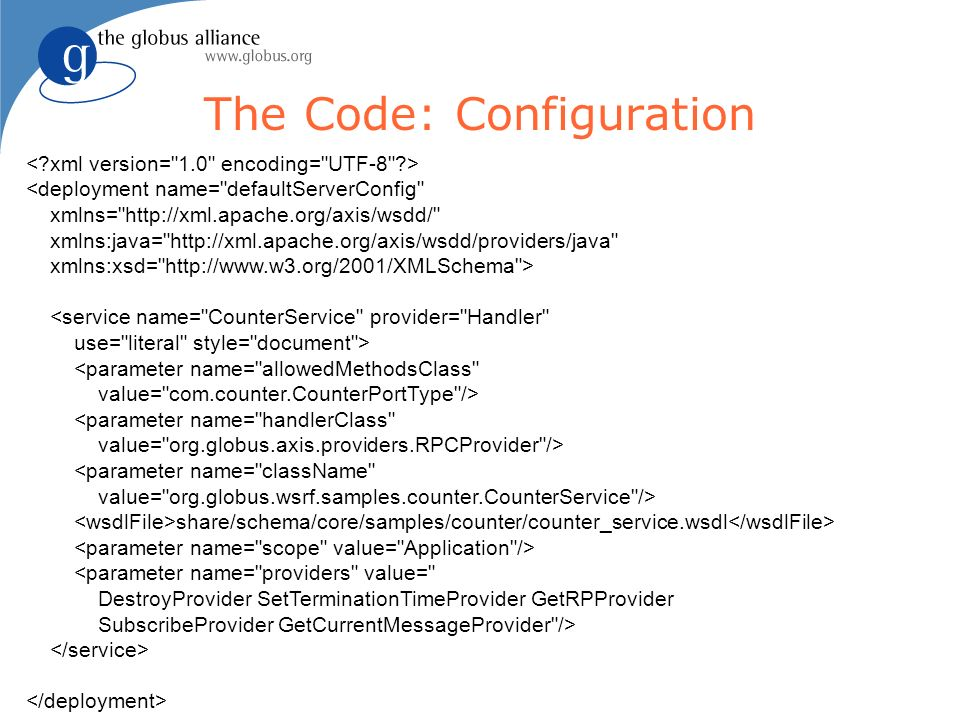 The Code: Configuration <deployment name= defaultServerConfig xmlns= http://xml.apache.org/axis/wsdd/ xmlns:java= http://xml.apache.org/axis/wsdd/providers/java xmlns:xsd= http://www.w3.org/2001/XMLSchema > <service name= CounterService provider= Handler use= literal style= document > <parameter name= allowedMethodsClass value= com.counter.CounterPortType /> <parameter name= handlerClass value= org.globus.axis.providers.RPCProvider /> <parameter name= className value= org.globus.wsrf.samples.counter.CounterService /> share/schema/core/samples/counter/counter_service.wsdl <parameter name= providers value= DestroyProvider SetTerminationTimeProvider GetRPProvider SubscribeProvider GetCurrentMessageProvider />